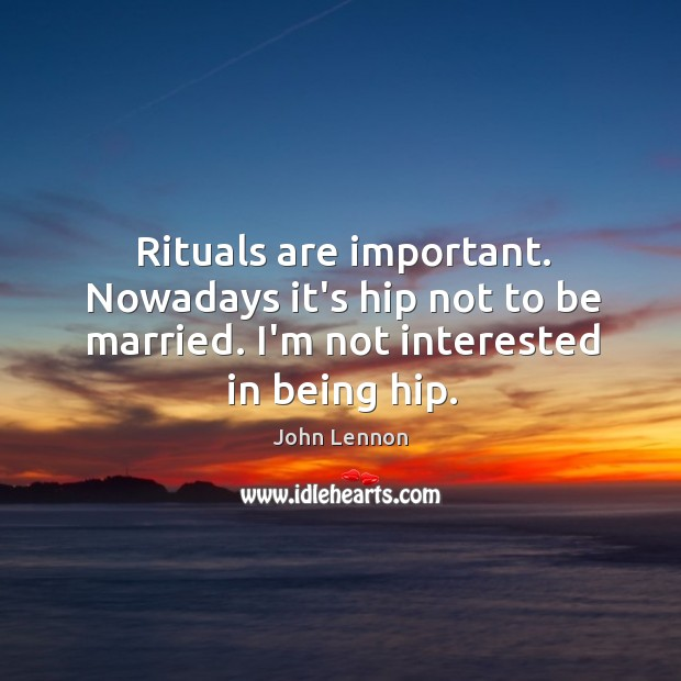 Image, Rituals are important. Nowadays it's hip not to be married. I'm not