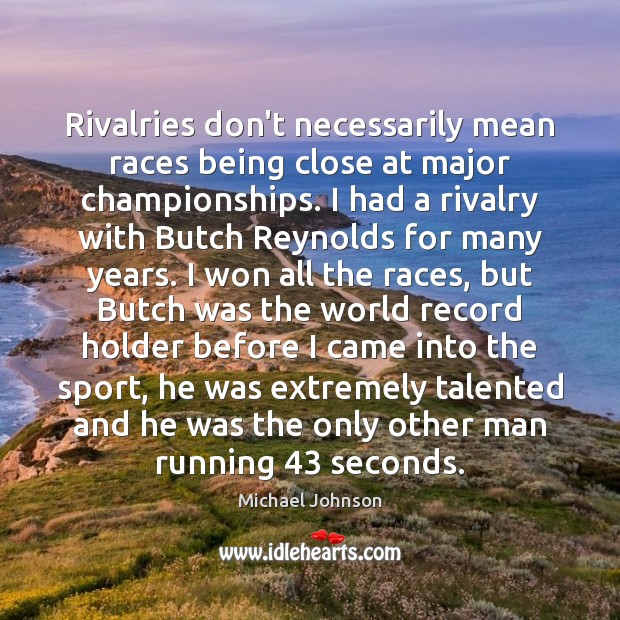 Image, Rivalries don't necessarily mean races being close at major championships. I had