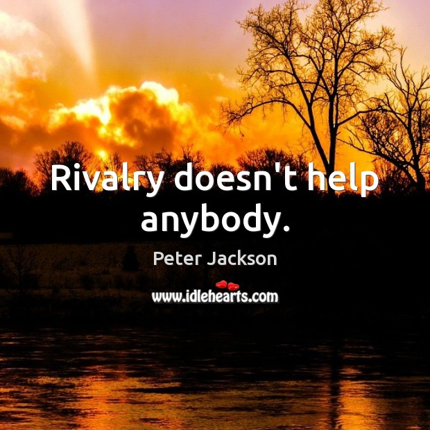 Rivalry doesn't help anybody. Peter Jackson Picture Quote