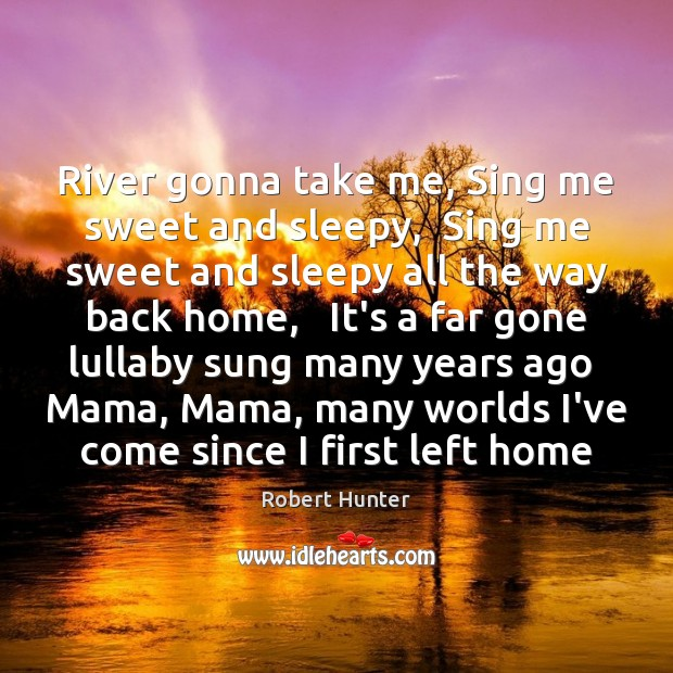 River gonna take me, Sing me sweet and sleepy,  Sing me sweet Image