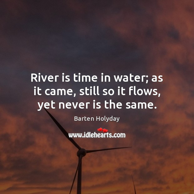 River is time in water; as it came, still so it flows, yet never is the same. Image