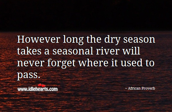However long the dry season takes a seasonal river will never forget where it used to pass. African Proverbs Image