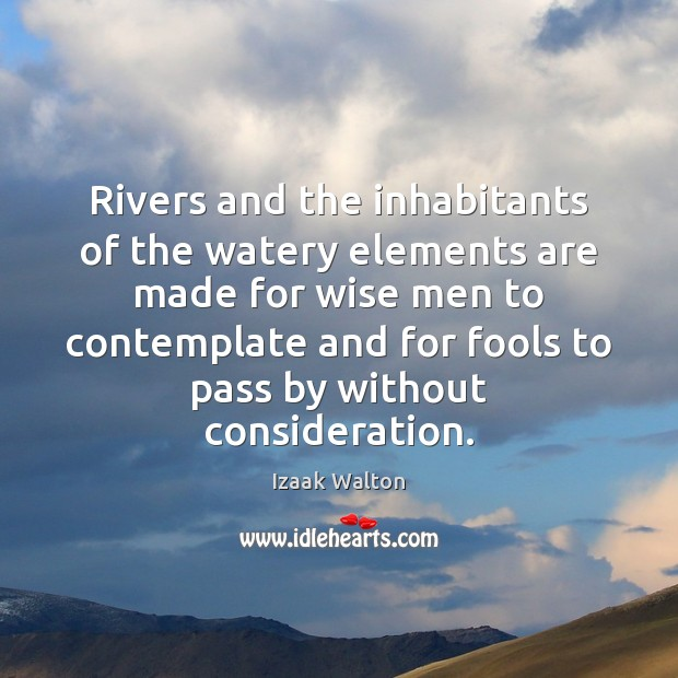 Rivers and the inhabitants of the watery elements are made for wise Izaak Walton Picture Quote