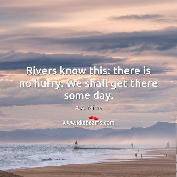 Image, Rivers know this: there is no hurry. We shall get there some day.