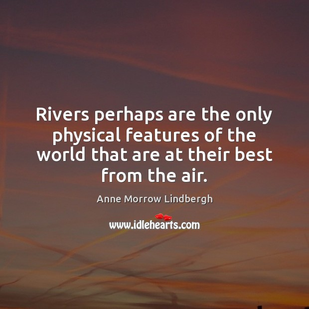 Rivers perhaps are the only physical features of the world that are Anne Morrow Lindbergh Picture Quote
