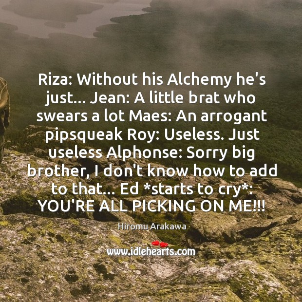 Riza: Without his Alchemy he's just… Jean: A little brat who swears Hiromu Arakawa Picture Quote