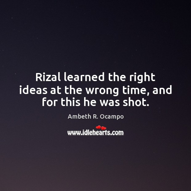 Image, Rizal learned the right ideas at the wrong time, and for this he was shot.