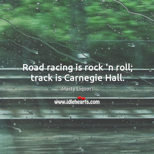 Road racing is rock 'n roll; track is Carnegie Hall. Racing Quotes Image