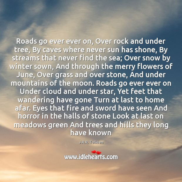 Roads go ever ever on, Over rock and under tree, By caves J.R.R. Tolkien Picture Quote