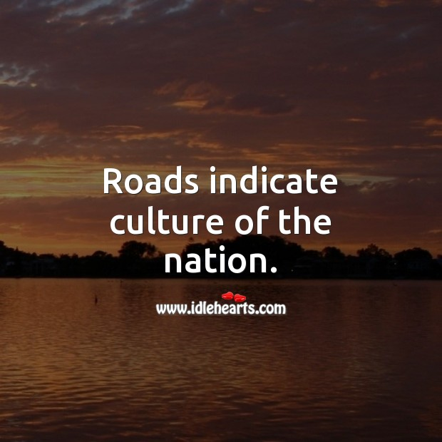 Roads indicate culture of the nation. Culture Quotes Image