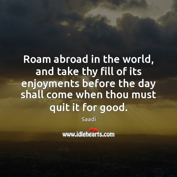 Roam abroad in the world, and take thy fill of its enjoyments Saadi Picture Quote