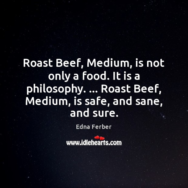 Roast Beef, Medium, is not only a food. It is a philosophy. … Edna Ferber Picture Quote
