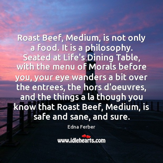 Roast Beef, Medium, is not only a food. It is a philosophy. Edna Ferber Picture Quote