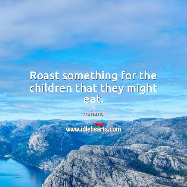 Image, Roast something for the children that they might eat.