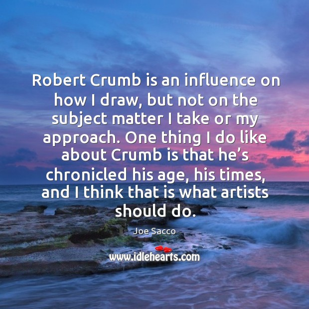 Robert crumb is an influence on how I draw, but not on the subject matter I take or my approach. Image