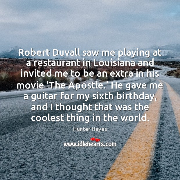 Robert Duvall saw me playing at a restaurant in Louisiana and invited Hunter Hayes Picture Quote