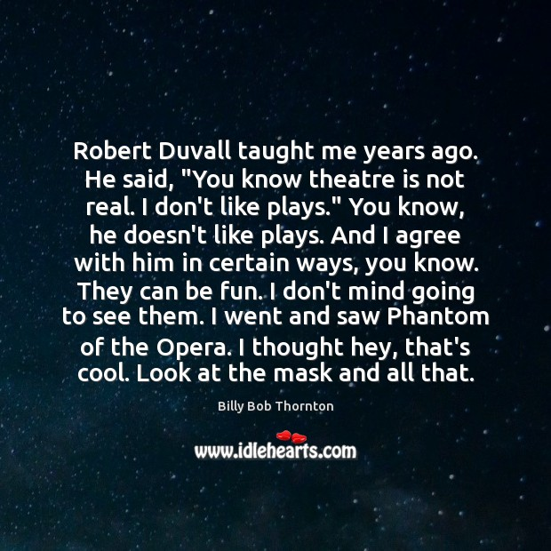 """Robert Duvall taught me years ago. He said, """"You know theatre is Agree Quotes Image"""