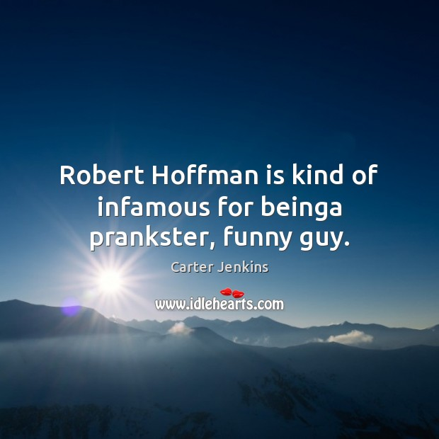 Robert Hoffman is kind of infamous for beinga prankster, funny guy. Image