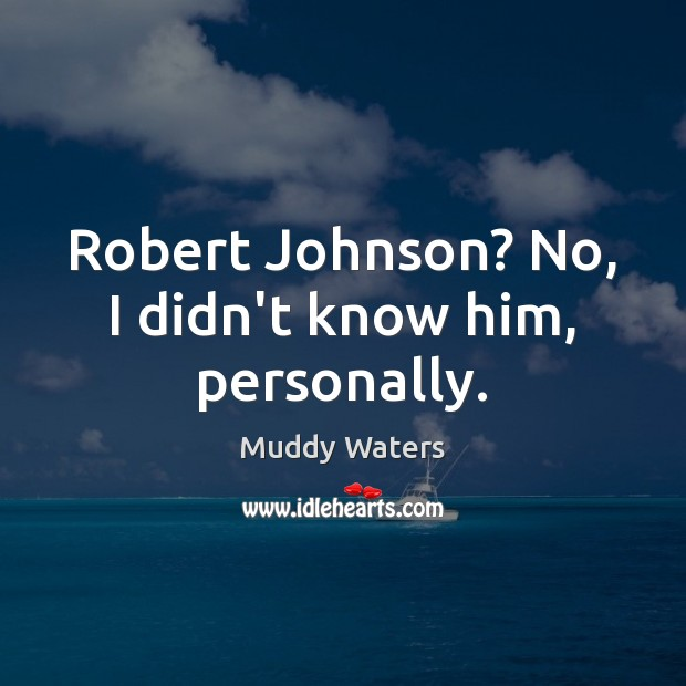 Robert Johnson? No, I didn't know him, personally. Muddy Waters Picture Quote
