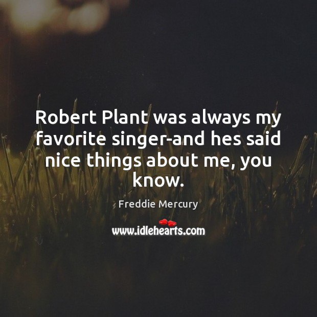 Robert Plant was always my favorite singer-and hes said nice things about me, you know. Freddie Mercury Picture Quote
