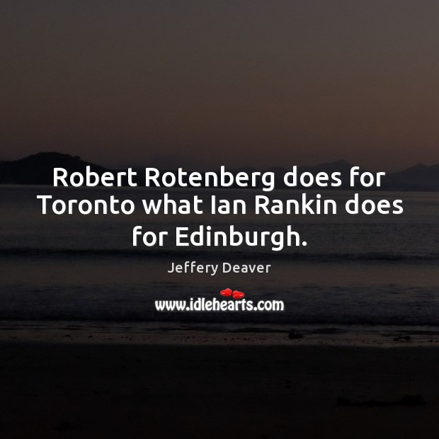 Robert Rotenberg does for Toronto what Ian Rankin does for Edinburgh. Jeffery Deaver Picture Quote