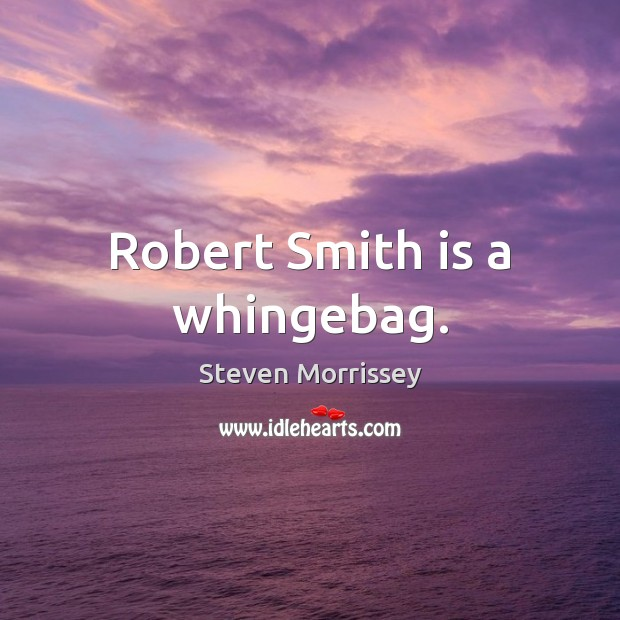 Robert Smith is a whingebag. Steven Morrissey Picture Quote