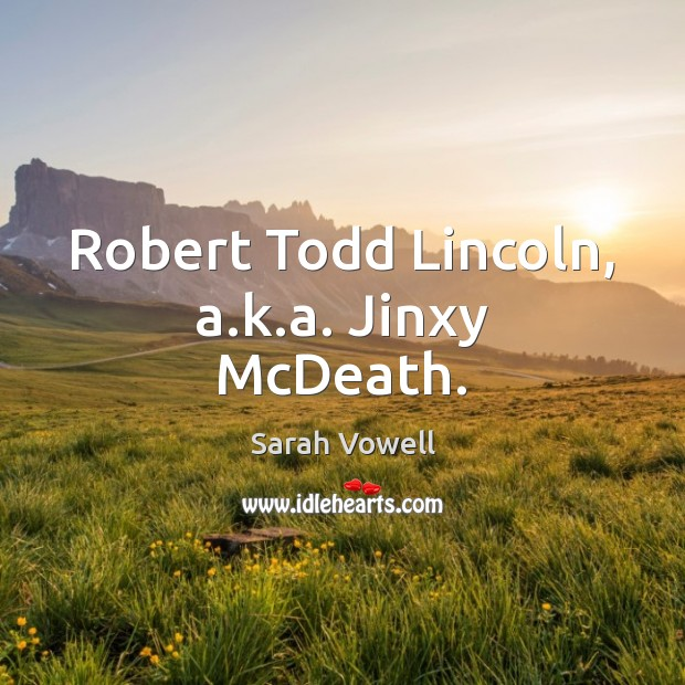 Robert Todd Lincoln, a.k.a. Jinxy McDeath. Sarah Vowell Picture Quote