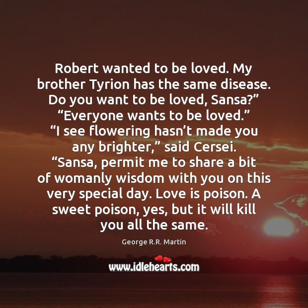Robert wanted to be loved. My brother Tyrion has the same disease. George R.R. Martin Picture Quote