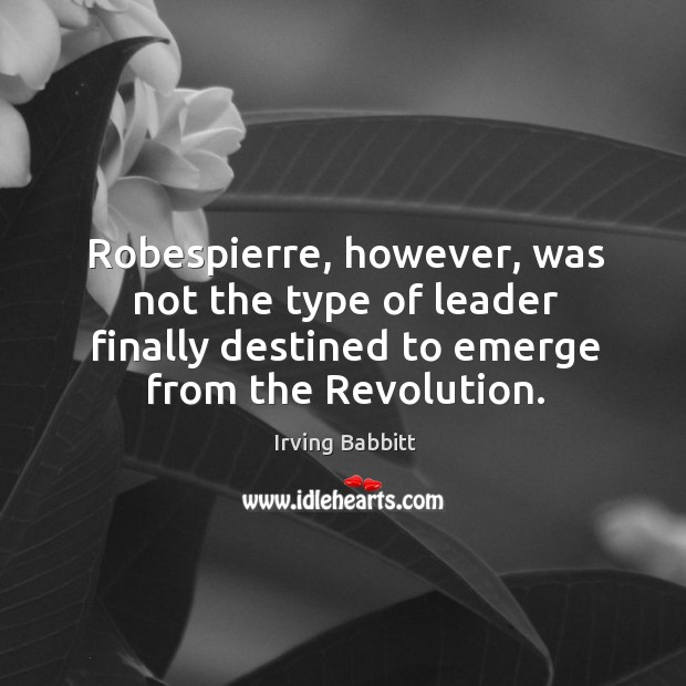 Robespierre, however, was not the type of leader finally destined to emerge from the revolution. Irving Babbitt Picture Quote