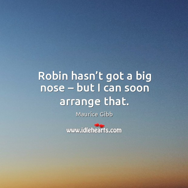 Robin hasn't got a big nose – but I can soon arrange that. Maurice Gibb Picture Quote