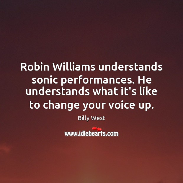 Image, Robin Williams understands sonic performances. He understands what it's like to change