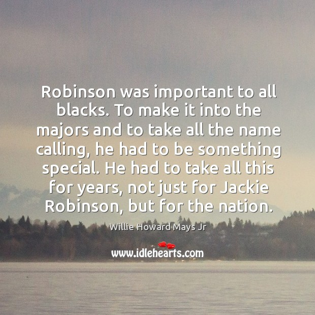 Robinson was important to all blacks. To make it into the majors and to take all the name calling Image