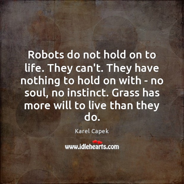 Robots do not hold on to life. They can't. They have nothing Karel Capek Picture Quote
