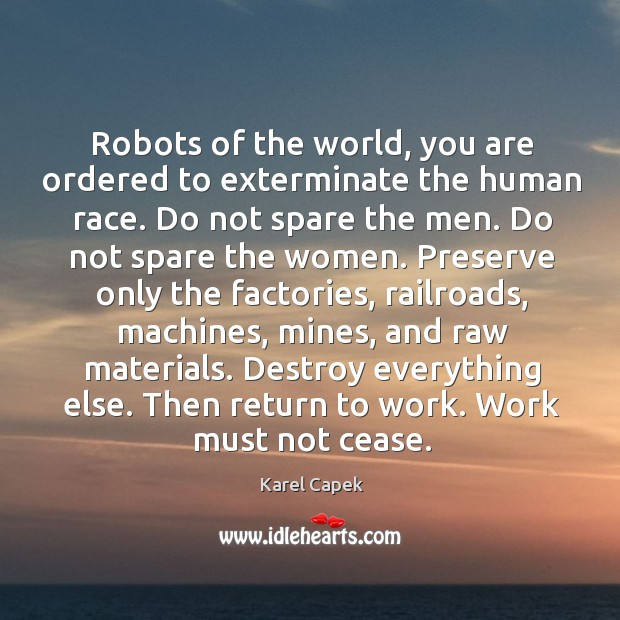 Robots of the world, you are ordered to exterminate the human race. Karel Capek Picture Quote