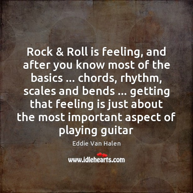 Rock & Roll is feeling, and after you know most of the basics … Eddie Van Halen Picture Quote