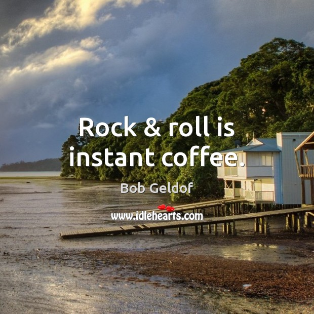 Image, Rock & roll is instant coffee.