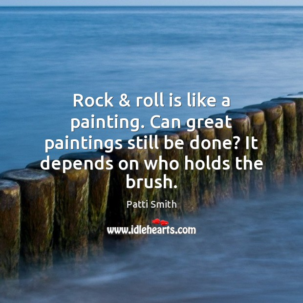 Rock & roll is like a painting. Can great paintings still be done? Patti Smith Picture Quote