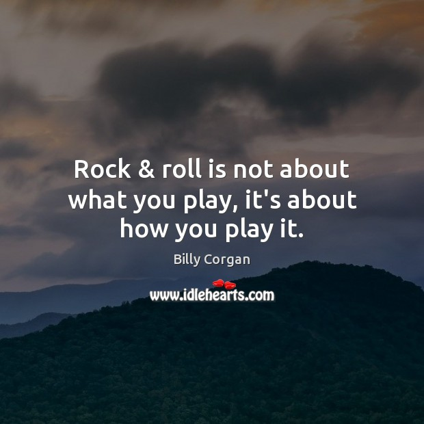 Rock & roll is not about what you play, it's about how you play it. Billy Corgan Picture Quote