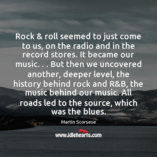 Rock & roll seemed to just come to us, on the radio and Martin Scorsese Picture Quote