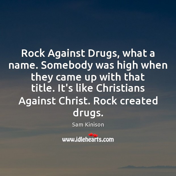 Rock Against Drugs, what a name. Somebody was high when they came Sam Kinison Picture Quote