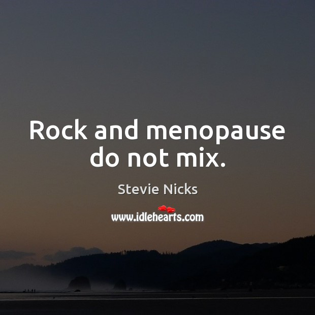 Rock and menopause do not mix. Stevie Nicks Picture Quote