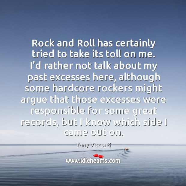 Rock and roll has certainly tried to take its toll on me. I'd rather not talk about my past Tony Visconti Picture Quote
