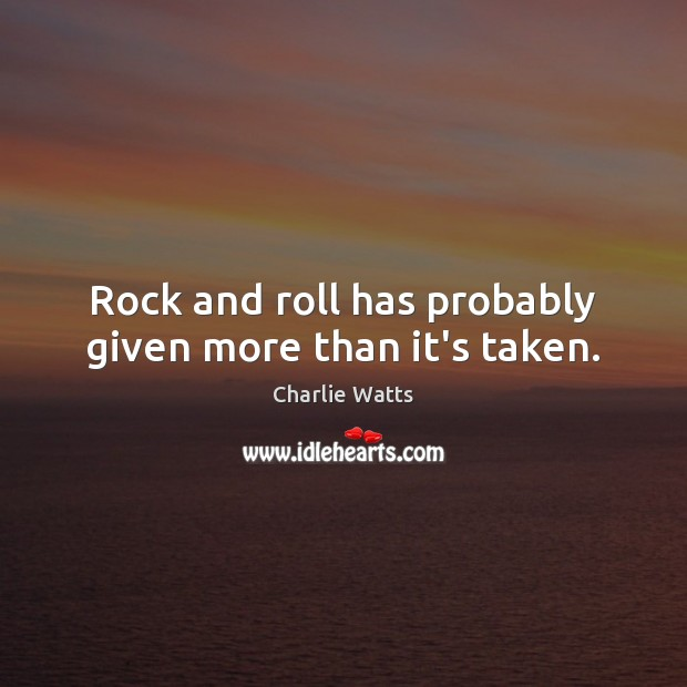 Rock and roll has probably given more than it's taken. Charlie Watts Picture Quote