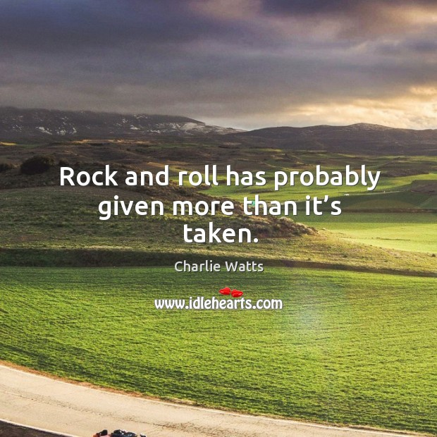 Rock and roll has probably given more than it's taken. Image