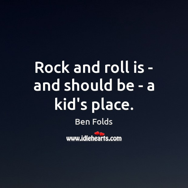 Rock and roll is – and should be – a kid's place. Image