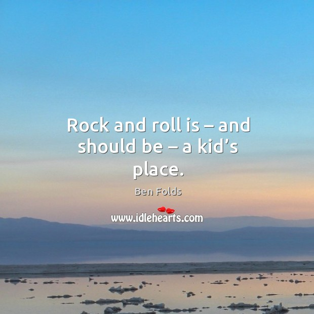 Rock and roll is – and should be – a kid's place. Ben Folds Picture Quote