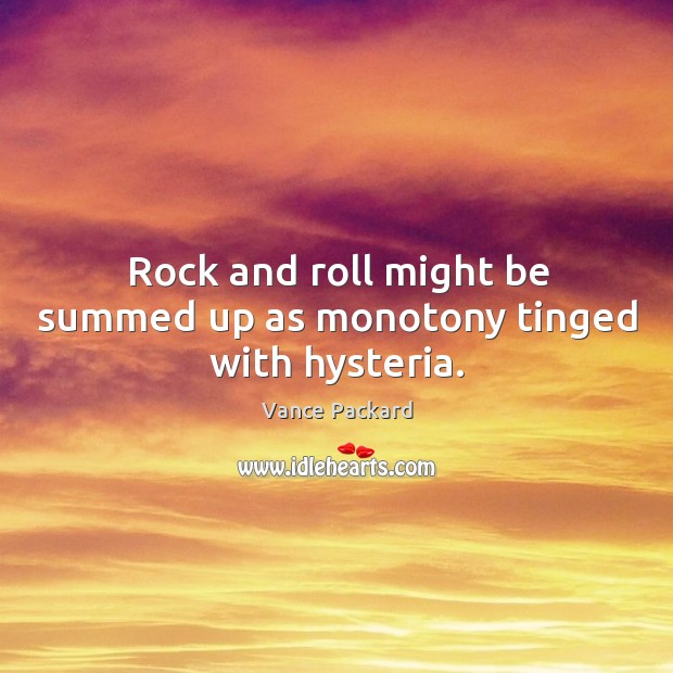 Rock and roll might be summed up as monotony tinged with hysteria. Image