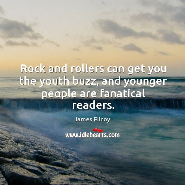 Rock and rollers can get you the youth buzz, and younger people are fanatical readers. Image
