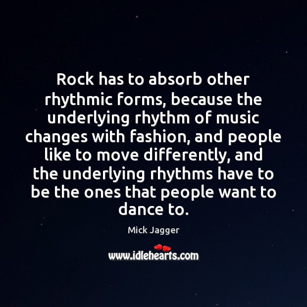 Rock has to absorb other rhythmic forms, because the underlying rhythm of Mick Jagger Picture Quote