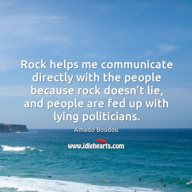 Image, Rock helps me communicate directly with the people because rock doesn't lie